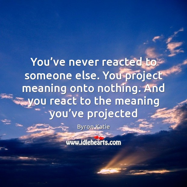You've never reacted to someone else  You project meaning