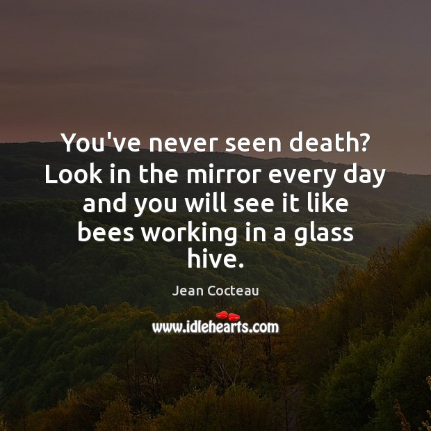 You've never seen death? Look in the mirror every day and you Jean Cocteau Picture Quote