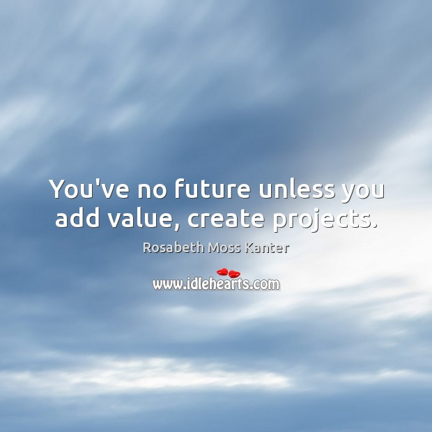 You've no future unless you add value, create projects. Image