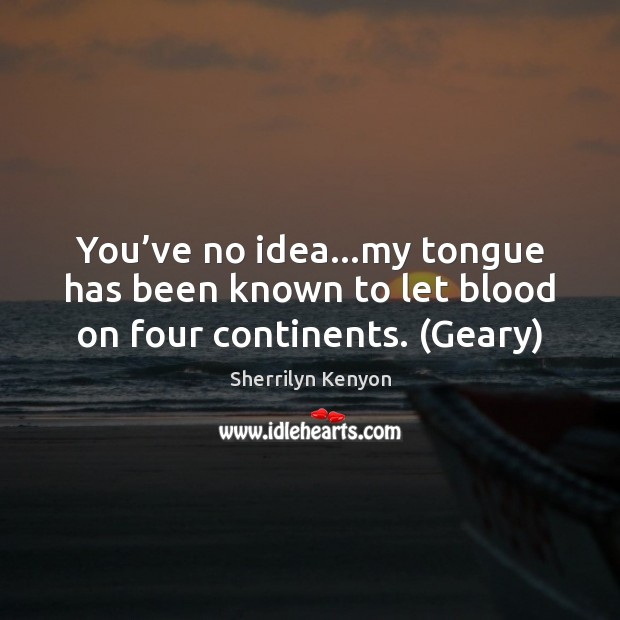 You've no idea…my tongue has been known to let blood on four continents. (Geary) Image