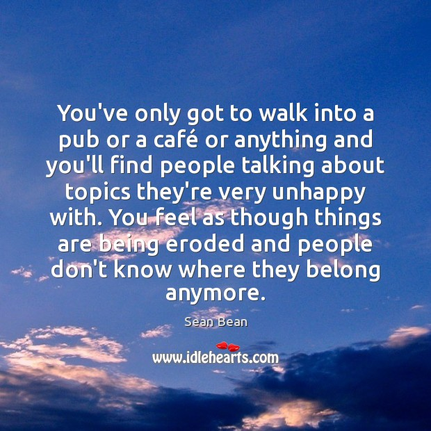 You've only got to walk into a pub or a café or Sean Bean Picture Quote