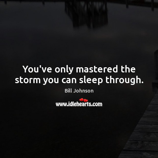 You've only mastered the storm you can sleep through. Bill Johnson Picture Quote