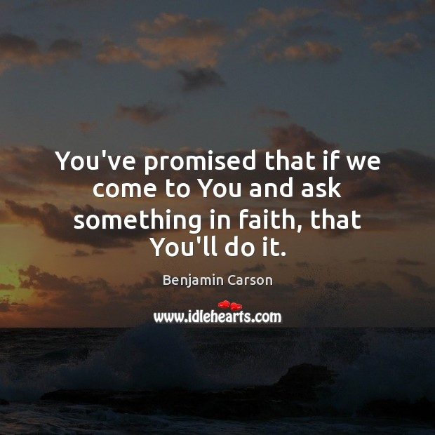 You've promised that if we come to You and ask something in faith, that You'll do it. Image
