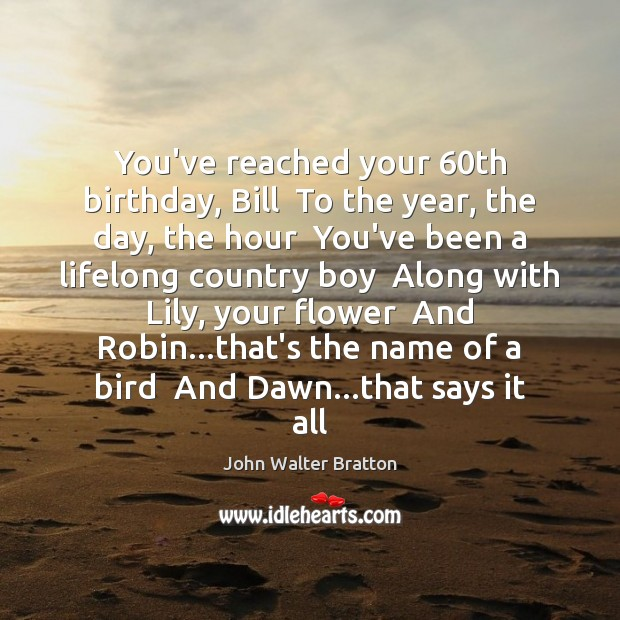 You've reached your 60th birthday, Bill  To the year, the day, the John Walter Bratton Picture Quote