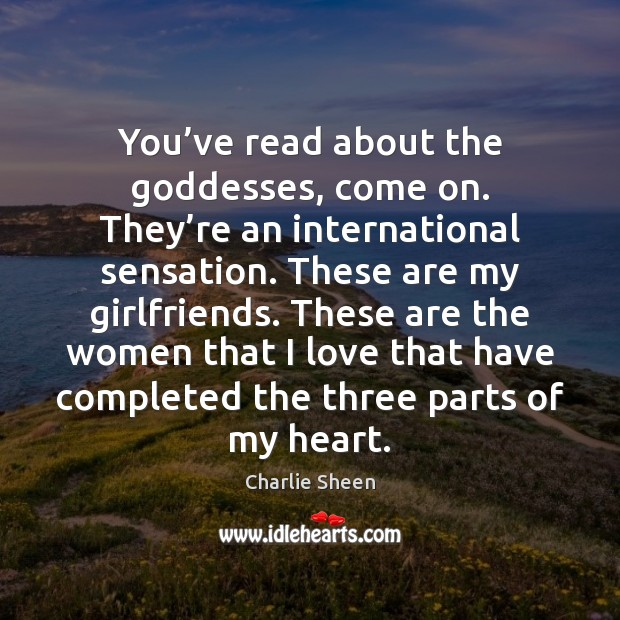 You've read about the Goddesses, come on. They're an international Charlie Sheen Picture Quote