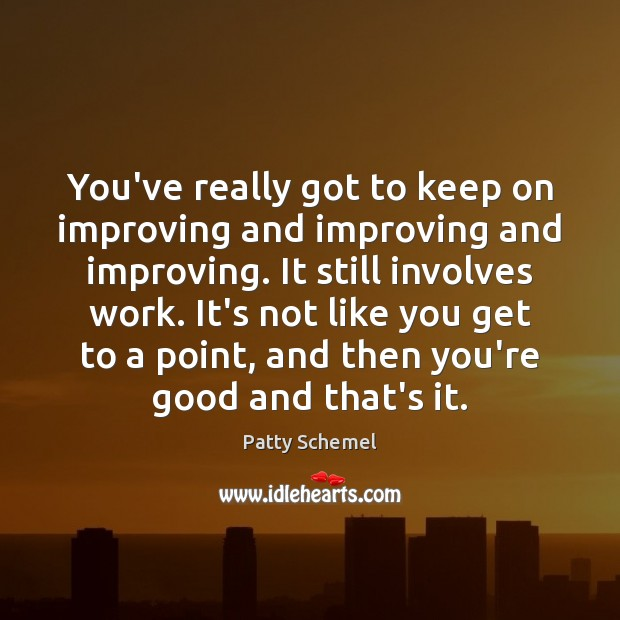 You've really got to keep on improving and improving and improving. It Patty Schemel Picture Quote