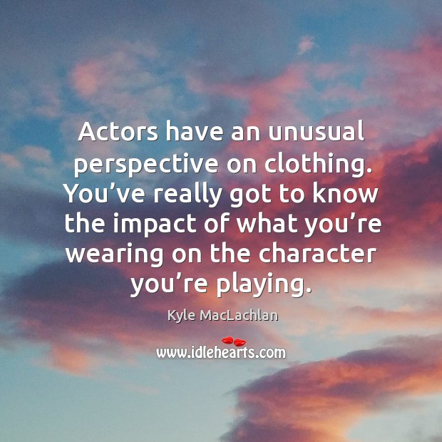You've really got to know the impact of what you're wearing on the character you're playing. Kyle MacLachlan Picture Quote