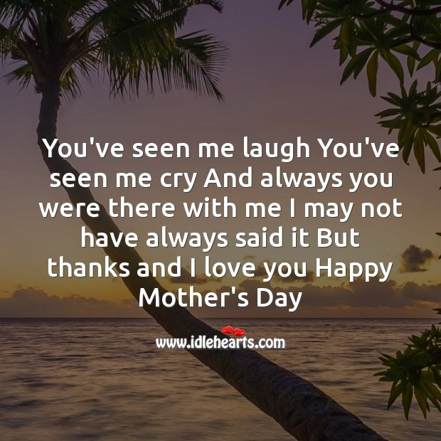 You've seen me laugh you've seen me cry Mother's Day Quotes Image
