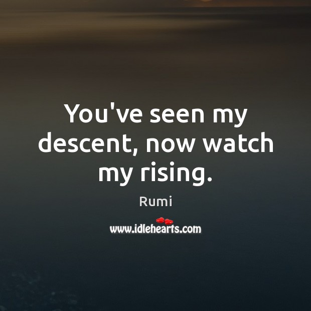 You've seen my descent, now watch my rising. Image