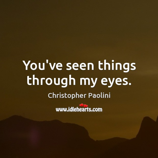 You've seen things through my eyes. Christopher Paolini Picture Quote