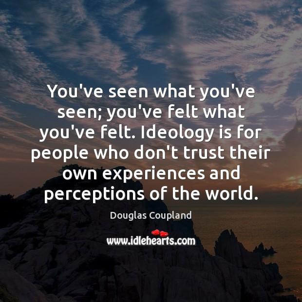 You've seen what you've seen; you've felt what you've felt. Ideology is Don't Trust Quotes Image