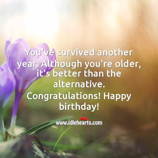 You've survived another year. Congratulations! Happy birthday! Funny Birthday Messages Image