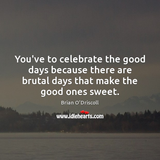 Image, You've to celebrate the good days because there are brutal days that