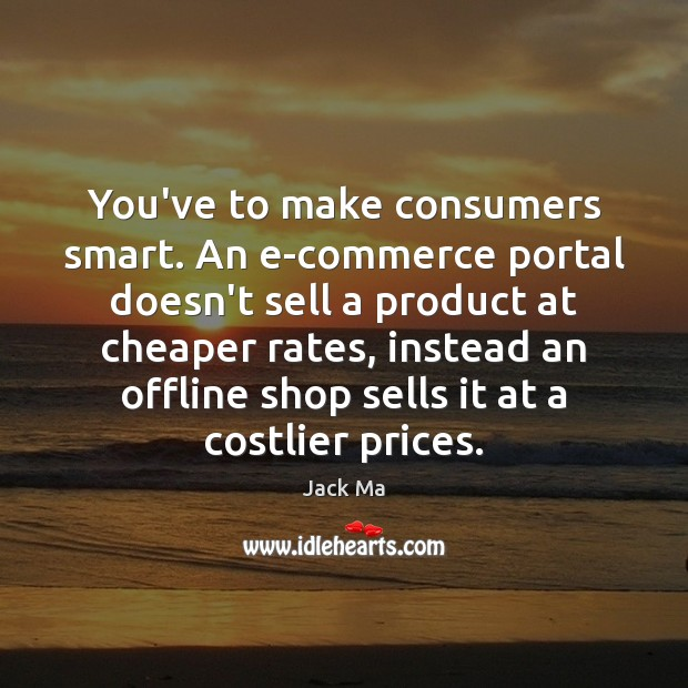 You've to make consumers smart. An e-commerce portal doesn't sell a product Jack Ma Picture Quote