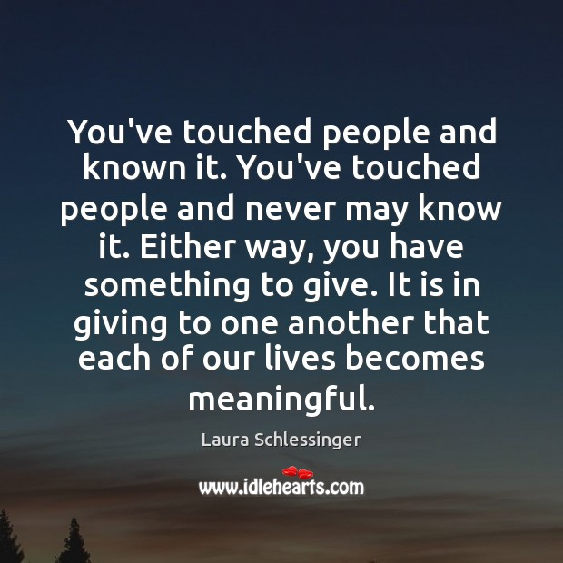 You've touched people and known it. You've touched people and never may Image