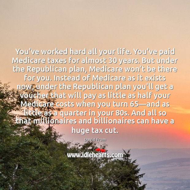 You've worked hard all your life. You've paid Medicare taxes for almost 30 David Frum Picture Quote