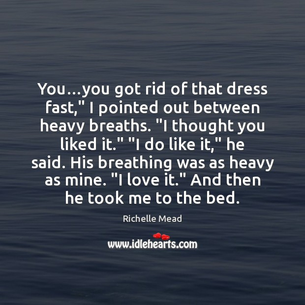 """Image, You…you got rid of that dress fast,"""" I pointed out between"""