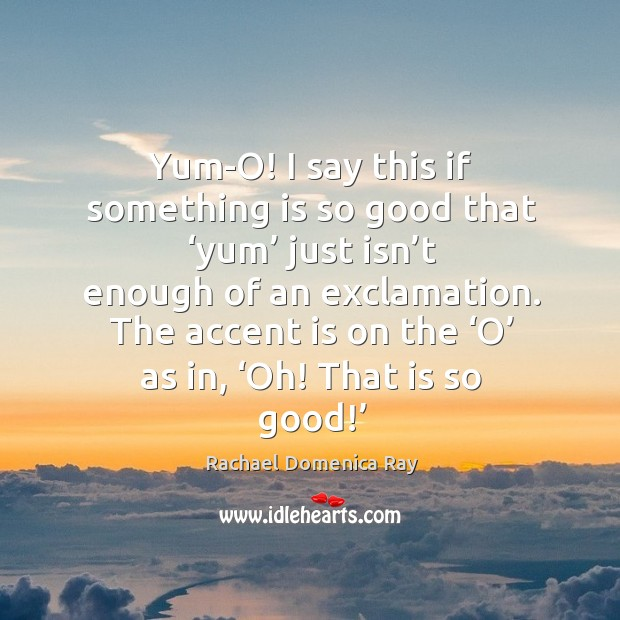 Yum-o! I say this if something is so good that 'yum' just isn't enough of an exclamation. Rachael Domenica Ray Picture Quote