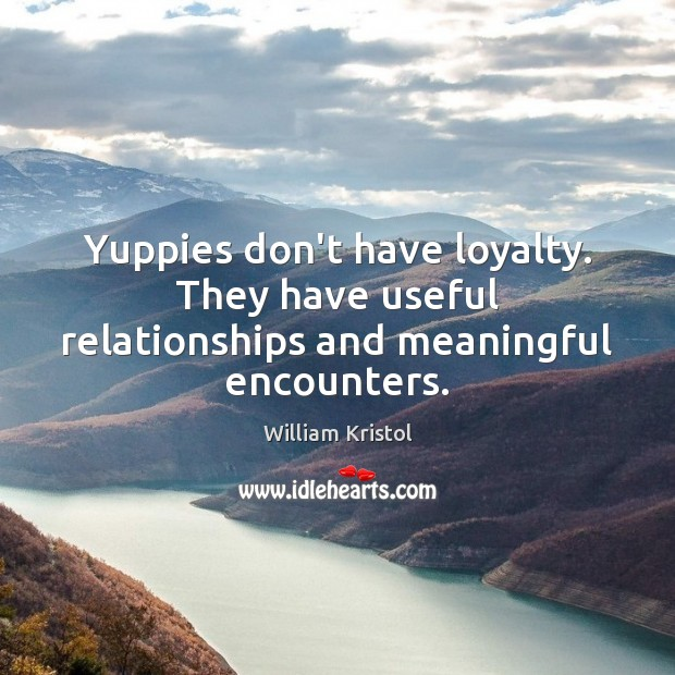Yuppies don't have loyalty. They have useful relationships and meaningful encounters. William Kristol Picture Quote