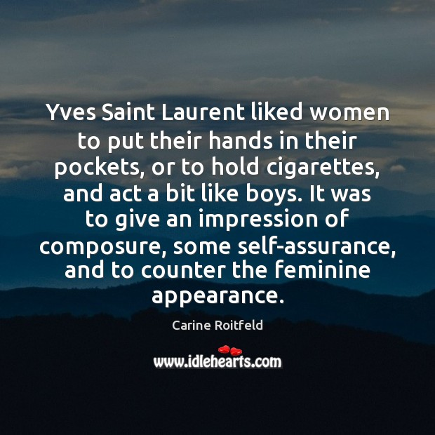 Yves Saint Laurent liked women to put their hands in their pockets, Carine Roitfeld Picture Quote