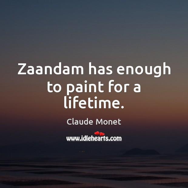 Zaandam has enough to paint for a lifetime. Claude Monet Picture Quote