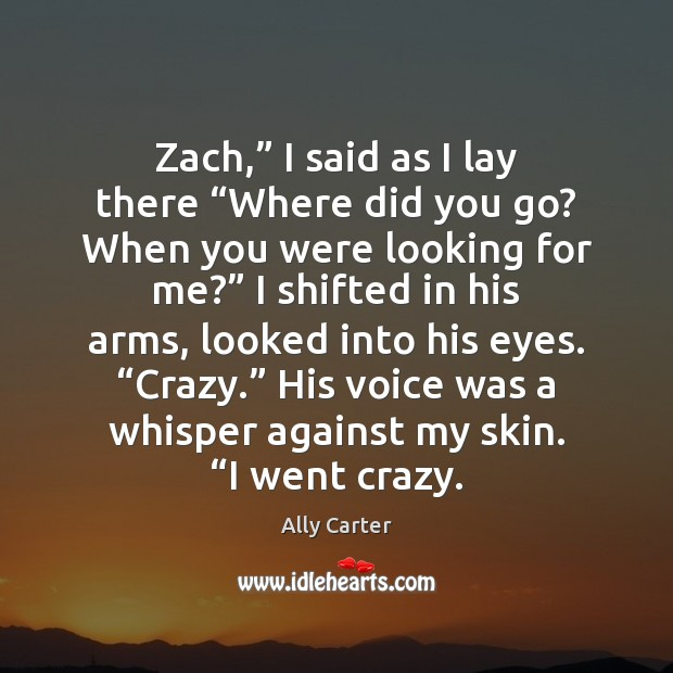 """Zach,"""" I said as I lay there """"Where did you go? When Ally Carter Picture Quote"""