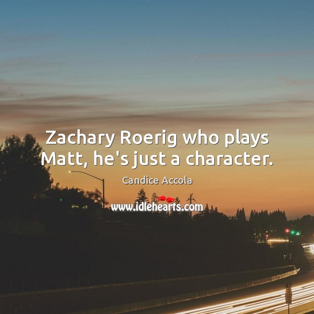 Image, Zachary Roerig who plays Matt, he's just a character.