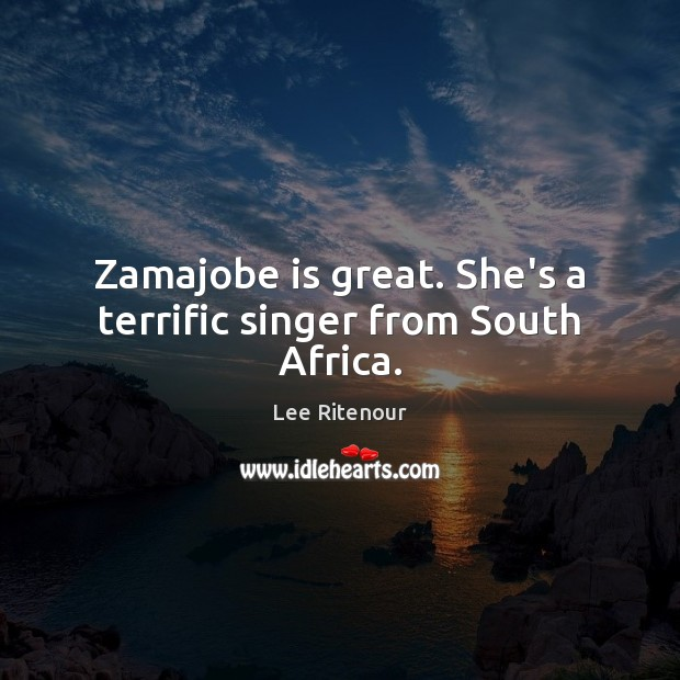 Zamajobe is great. She's a terrific singer from South Africa. Image