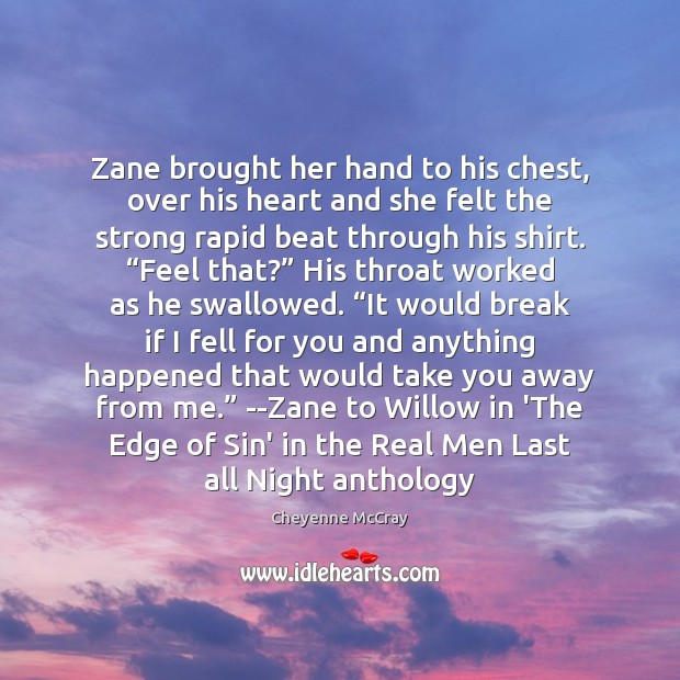 Zane brought her hand to his chest, over his heart and she Image