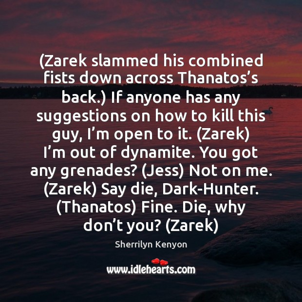 (Zarek slammed his combined fists down across Thanatos's back.) If anyone Sherrilyn Kenyon Picture Quote