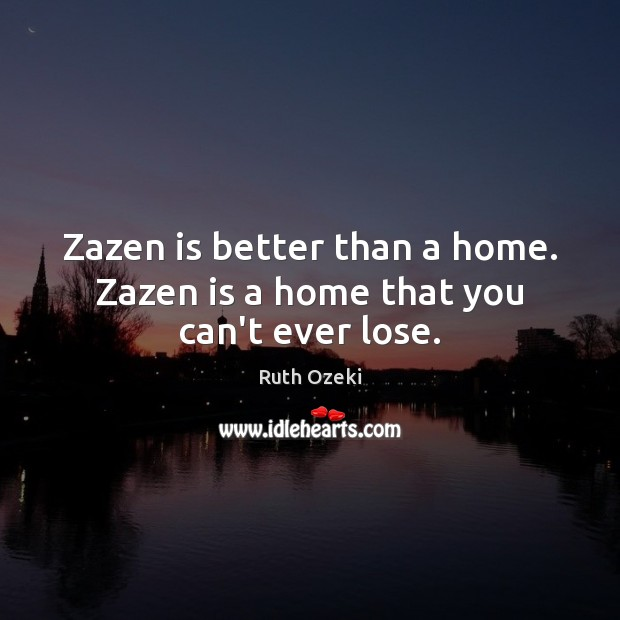 Zazen is better than a home. Zazen is a home that you can't ever lose. Ruth Ozeki Picture Quote