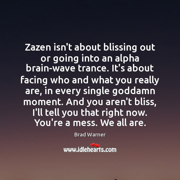 Zazen isn't about blissing out or going into an alpha brain-wave trance. Brad Warner Picture Quote