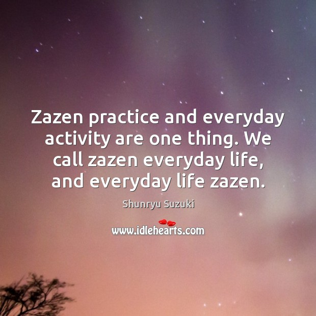 Image, Zazen practice and everyday activity are one thing. We call zazen everyday