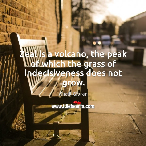 Image, Zeal is a volcano, the peak of which the grass of indecisiveness does not grow.