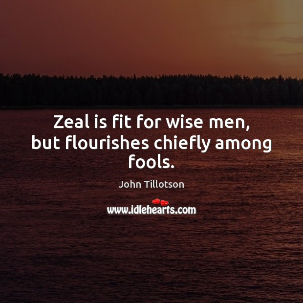 Zeal is fit for wise men, but flourishes chiefly among fools. John Tillotson Picture Quote