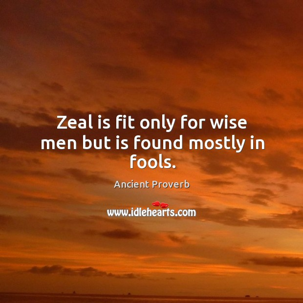 Zeal is fit only for wise men but is found mostly in fools. Ancient Proverbs Image