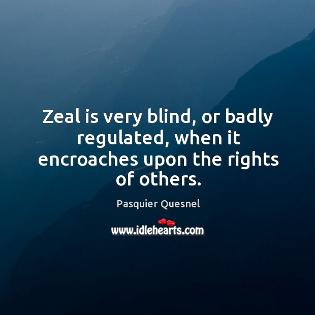 Zeal is very blind, or badly regulated, when it encroaches upon the rights of others. Image