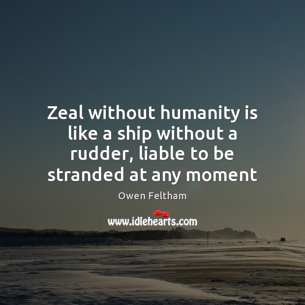 Zeal without humanity is like a ship without a rudder, liable to be stranded at any moment Owen Feltham Picture Quote