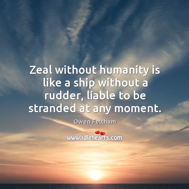 Zeal without humanity is like a ship without a rudder, liable to be stranded at any moment. Owen Feltham Picture Quote