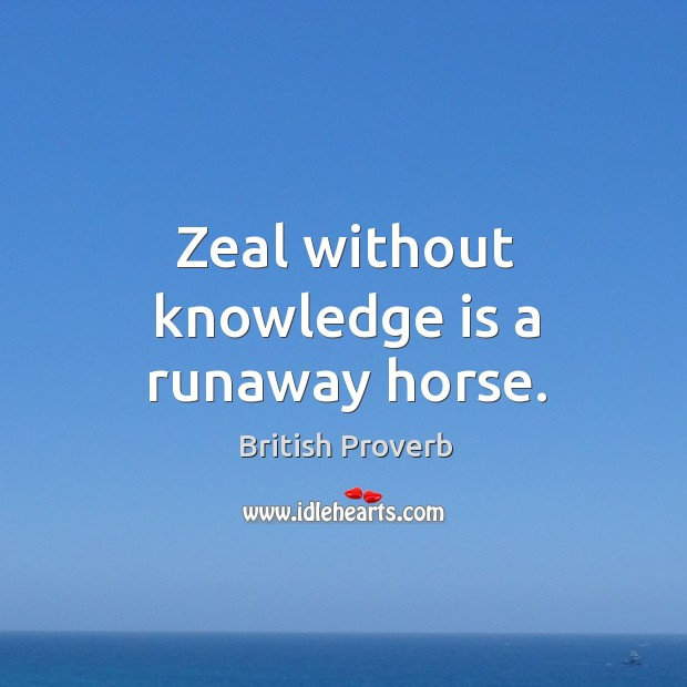 Zeal without knowledge is a runaway horse. Image