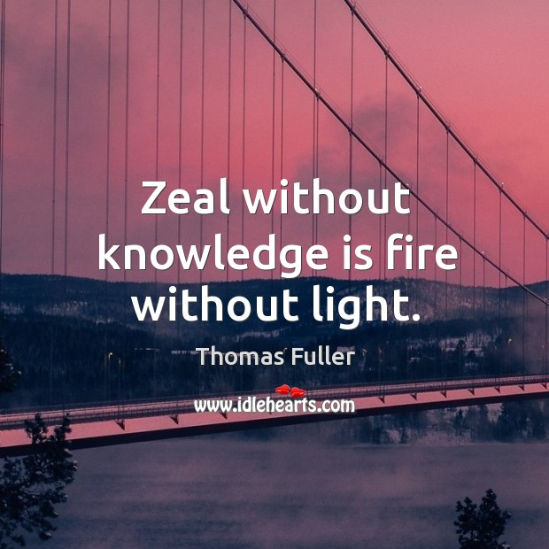 Zeal without knowledge is fire without light. Thomas Fuller Picture Quote