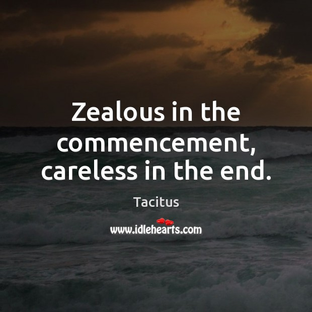 Zealous in the commencement, careless in the end. Tacitus Picture Quote