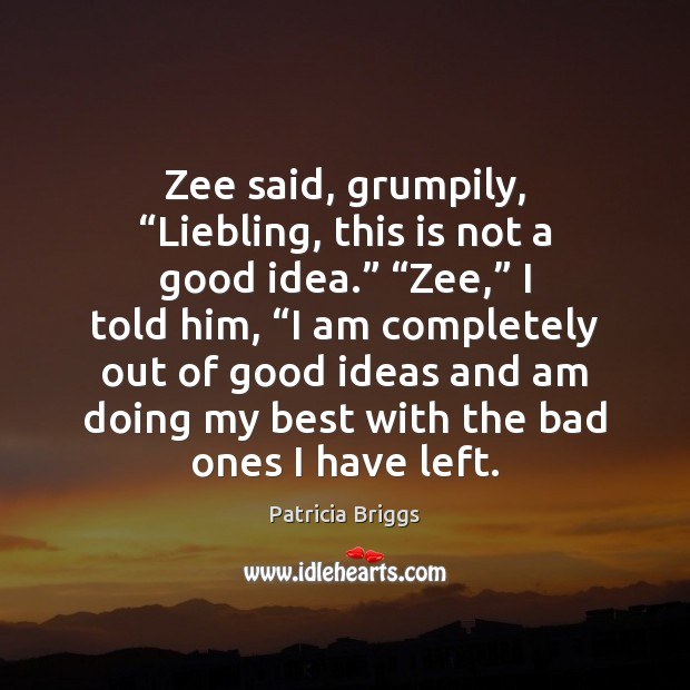 """Zee said, grumpily, """"Liebling, this is not a good idea."""" """"Zee,"""" I Patricia Briggs Picture Quote"""