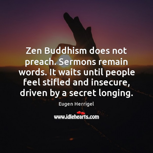 Zen Buddhism does not preach. Sermons remain words. It waits until people Eugen Herrigel Picture Quote