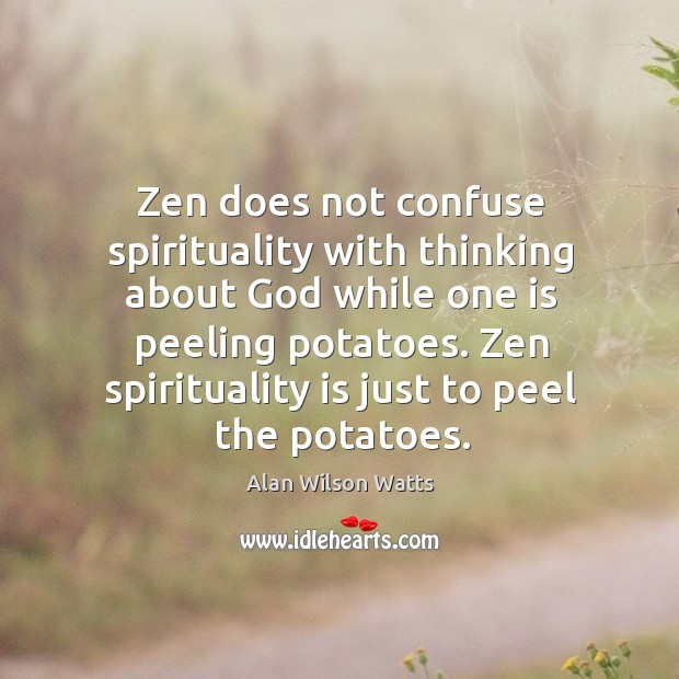Zen does not confuse spirituality with thinking about God while one is peeling potatoes. Image