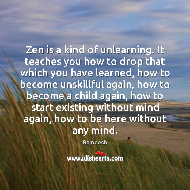 Image, Zen is a kind of unlearning. It teaches you how to drop