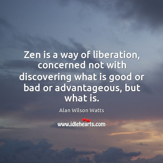 Image, Zen is a way of liberation, concerned not with discovering what is good or bad or advantageous, but what is.