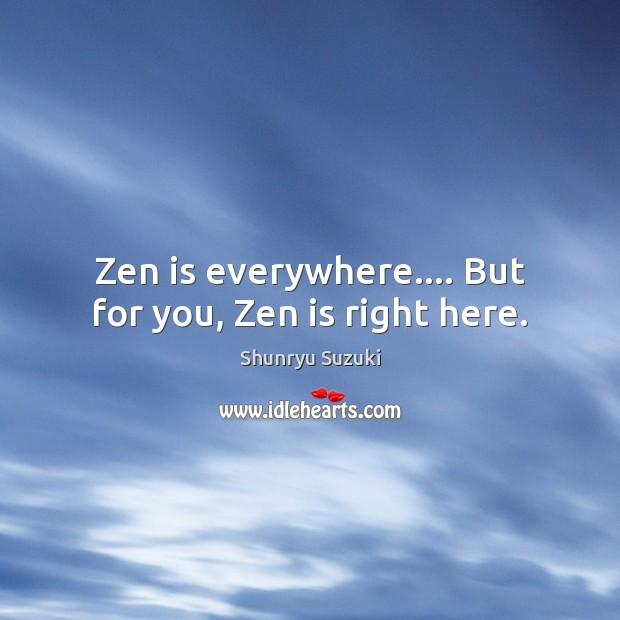 Zen is everywhere…. But for you, Zen is right here. Image