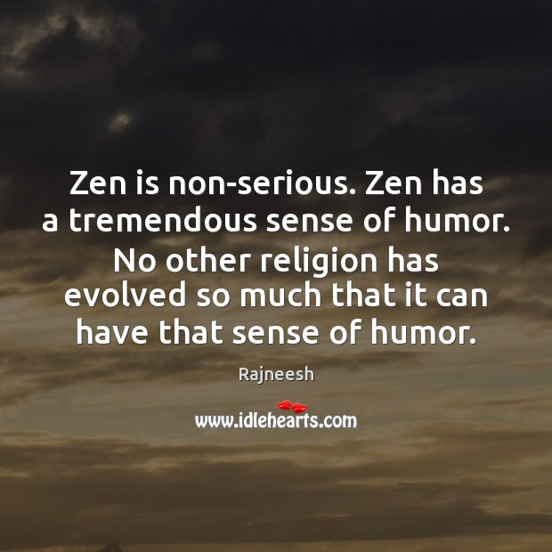 Image, Zen is non-serious. Zen has a tremendous sense of humor. No other
