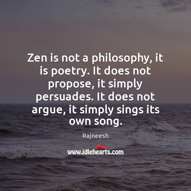 Image, Zen is not a philosophy, it is poetry. It does not propose,